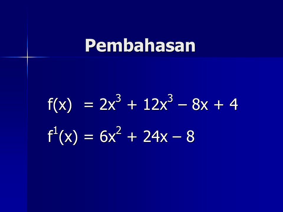 Pembahasan f(x) = 2x 3 + 12x 3 – 8x + 4 f 1 (x) = 6x 2 + 24x – 8