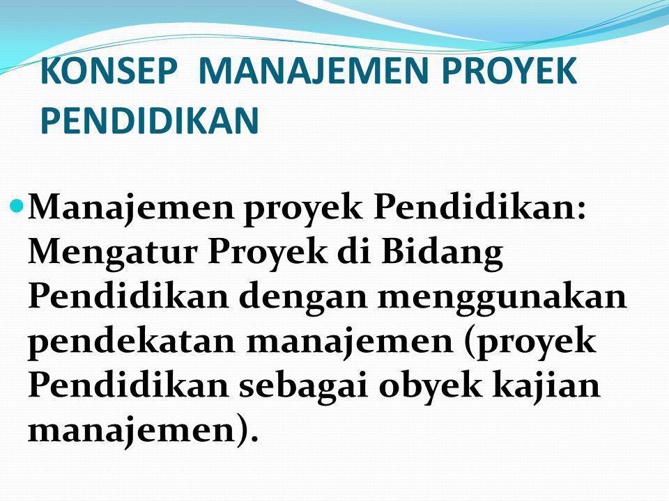 KONSEP MANAJEMEN PROYEK PENDIDIKAN  Manajemen proyek Pendidikan: Mengatur Proyek di Bidang Pendidikan dengan menggunakan pendekatan manajemen (proyek Pendidikan sebagai obyek kajian manajemen).