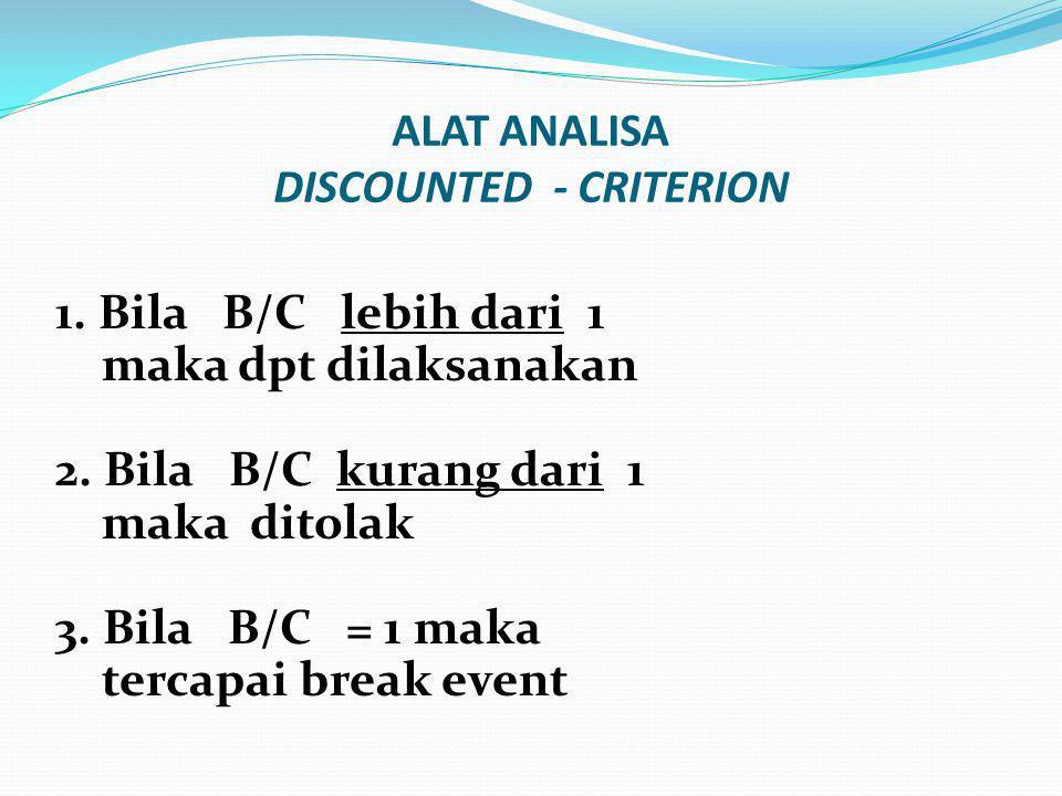 ALAT ANALISA DISCOUNTED - CRITERION 1. Bila B/C lebih dari 1 maka dpt dilaksanakan 2.
