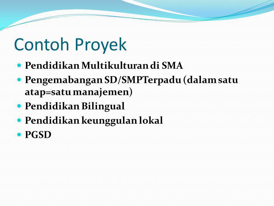 Contoh Proyek  Pendidikan Multikulturan di SMA  Pengemabangan SD/SMPTerpadu (dalam satu atap=satu manajemen)  Pendidikan Bilingual  Pendidikan keunggulan lokal  PGSD