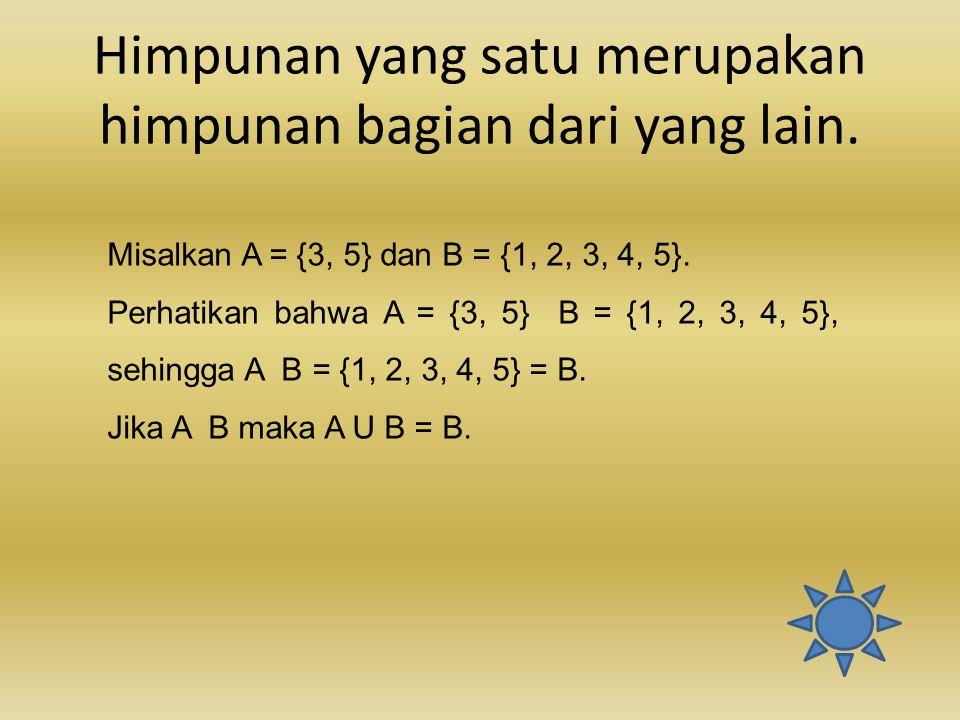 Himpunan yang satu merupakan himpunan bagian dari yang lain. Misalkan A = {3, 5} dan B = {1, 2, 3, 4, 5}. Perhatikan bahwa A = {3, 5} B = {1, 2, 3, 4,