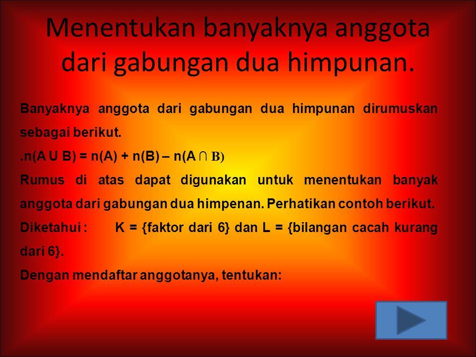 Menentukan banyaknya anggota dari gabungan dua himpunan. Banyaknya anggota dari gabungan dua himpunan dirumuskan sebagai berikut..n(A U B) = n(A) + n(