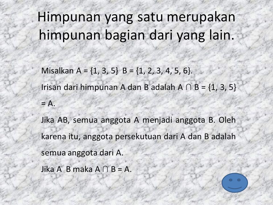 Himpunan yang satu merupakan himpunan bagian dari yang lain. Misalkan A = {1, 3, 5} B = {1, 2, 3, 4, 5, 6}. Irisan dari himpunan A dan B adalah A ∩ B