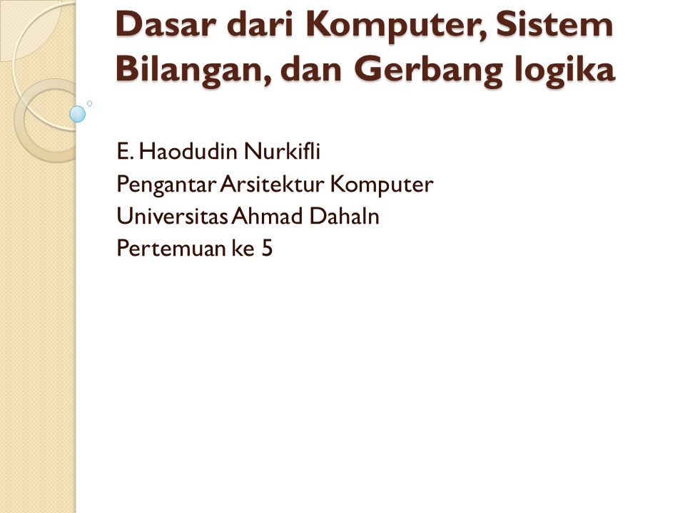 Dasar dari Komputer, Sistem Bilangan, dan Gerbang logika E. Haodudin Nurkifli Pengantar Arsitektur Komputer Universitas Ahmad Dahaln Pertemuan ke 5