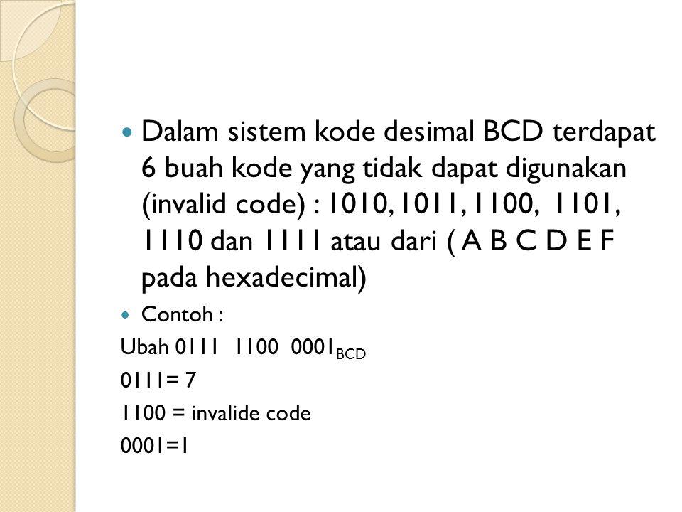  Dalam sistem kode desimal BCD terdapat 6 buah kode yang tidak dapat digunakan (invalid code) : 1010, 1011, 1100, 1101, 1110 dan 1111 atau dari ( A B