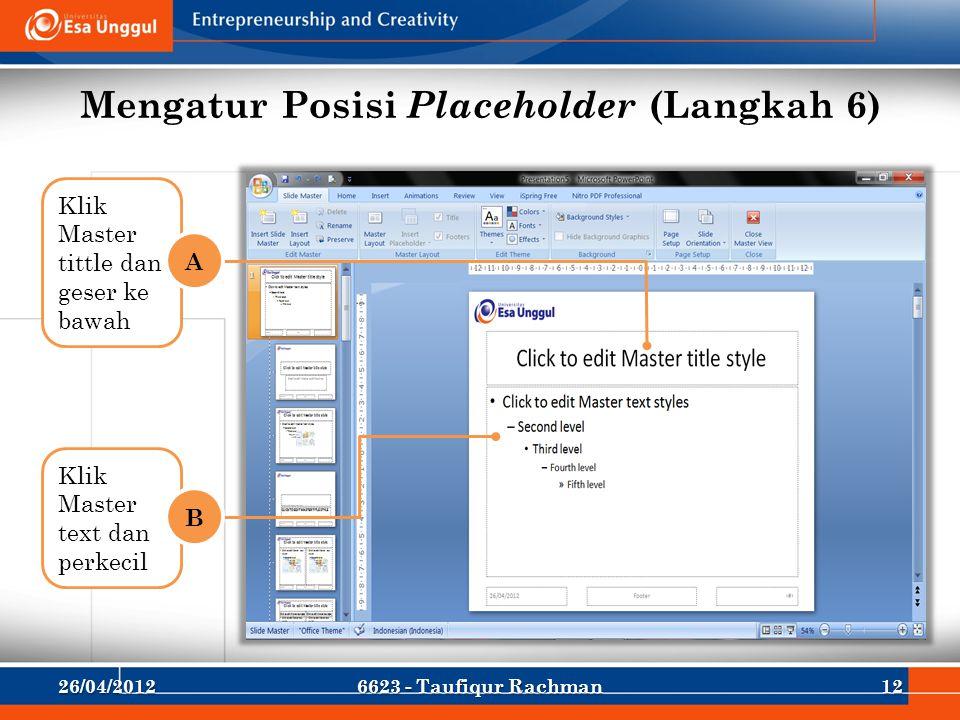 Mengatur Posisi Placeholder (Langkah 6) Klik Master tittle dan geser ke bawah A Klik Master text dan perkecil B 26/04/2012126623 - Taufiqur Rachman