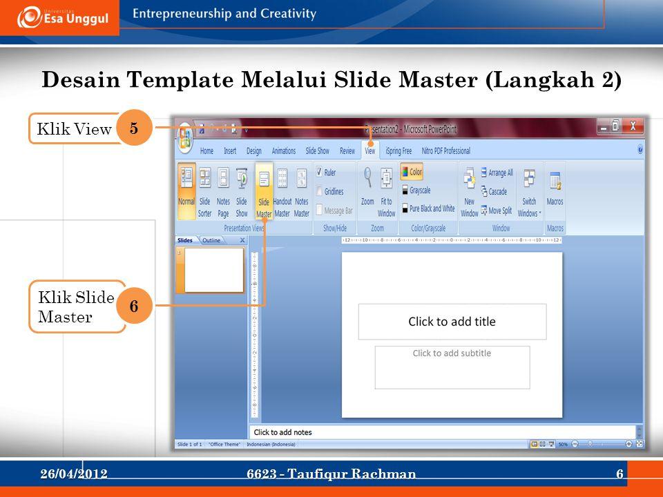 Desain Template Melalui Slide Master (Langkah 2) Klik View 5 Klik Slide Master 6 26/04/201266623 - Taufiqur Rachman