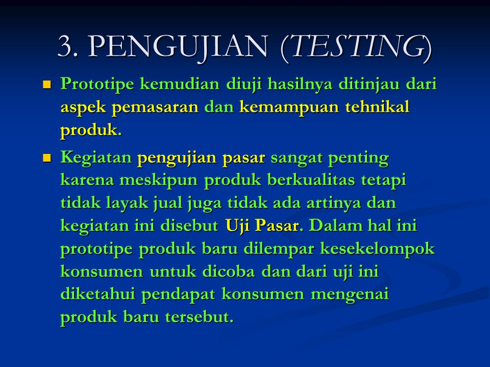 3. PENGUJIAN (TESTING)  Prototipe kemudian diuji hasilnya ditinjau dari aspek pemasaran dan kemampuan tehnikal produk.  Kegiatan pengujian pasar san