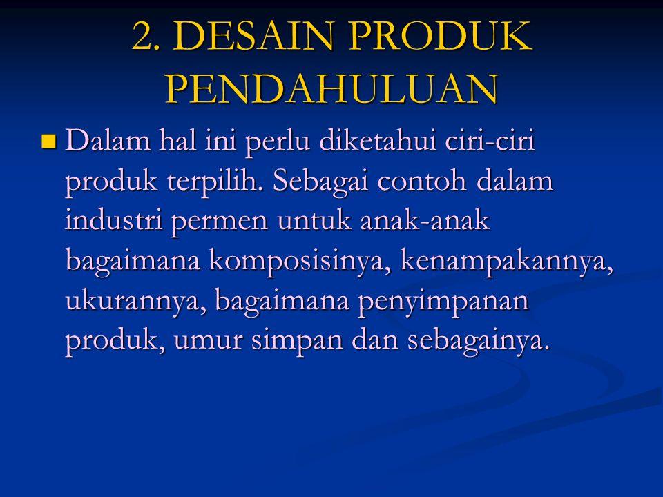 2. DESAIN PRODUK PENDAHULUAN  Dalam hal ini perlu diketahui ciri-ciri produk terpilih. Sebagai contoh dalam industri permen untuk anak-anak bagaimana