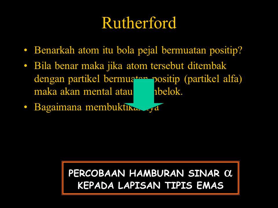 Rutherford •Benarkah atom itu bola pejal bermuatan positip? •Bila benar maka jika atom tersebut ditembak dengan partikel bermuatan positip (partikel a