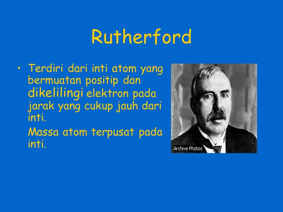Rutherford •Terdiri dari inti atom yang bermuatan positip dan dikelilingi elektron pada jarak yang cukup jauh dari inti. Massa atom terpusat pada inti