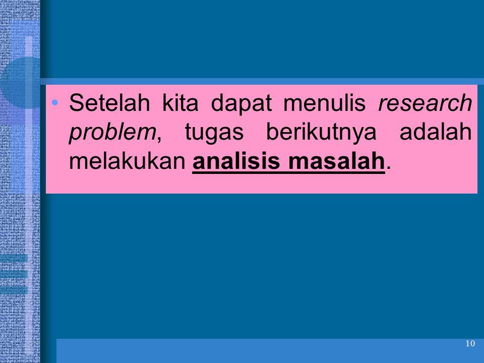 10 •Setelah kita dapat menulis research problem, tugas berikutnya adalah melakukan analisis masalah.