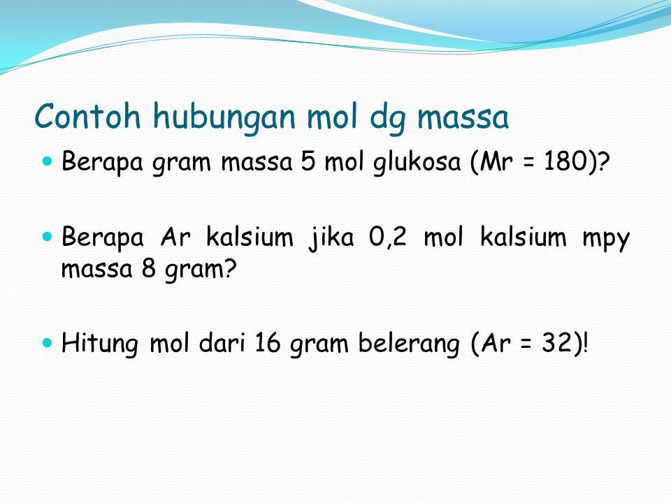 Contoh hubungan mol dg massa  Berapa gram massa 5 mol glukosa (Mr = 180)?  Berapa Ar kalsium jika 0,2 mol kalsium mpy massa 8 gram?  Hitung mol dar