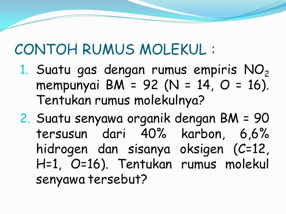 CONTOH RUMUS MOLEKUL : 1. Suatu gas dengan rumus empiris NO 2 mempunyai BM = 92 (N = 14, O = 16). Tentukan rumus molekulnya? 2. Suatu senyawa organik
