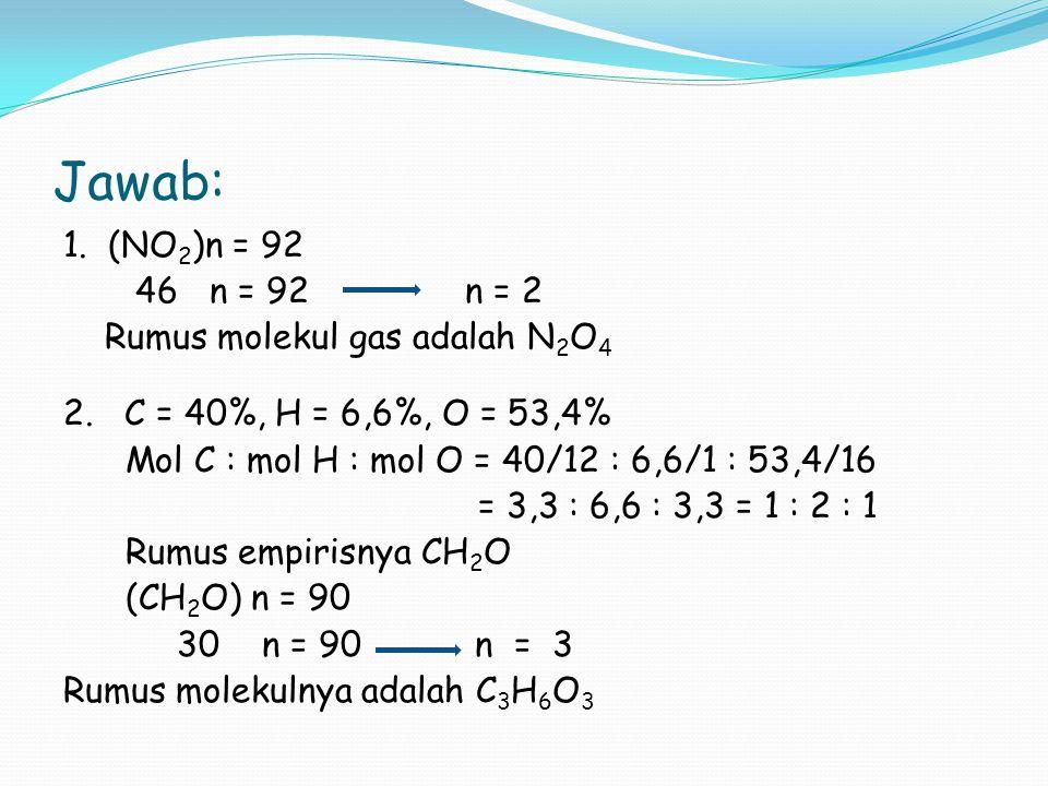 Jawab: 1. (NO 2 )n = 92 46 n = 92 n = 2 Rumus molekul gas adalah N 2 O 4 2. C = 40%, H = 6,6%, O = 53,4% Mol C : mol H : mol O = 40/12 : 6,6/1 : 53,4/
