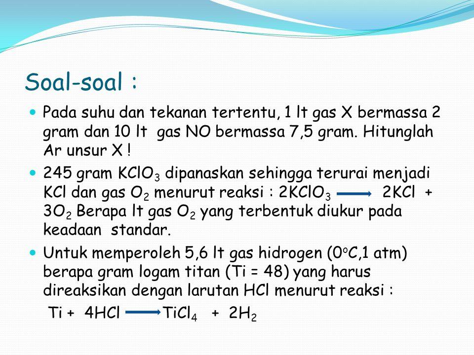 Soal-soal :  Pada suhu dan tekanan tertentu, 1 lt gas X bermassa 2 gram dan 10 lt gas NO bermassa 7,5 gram. Hitunglah Ar unsur X !  245 gram KClO 3