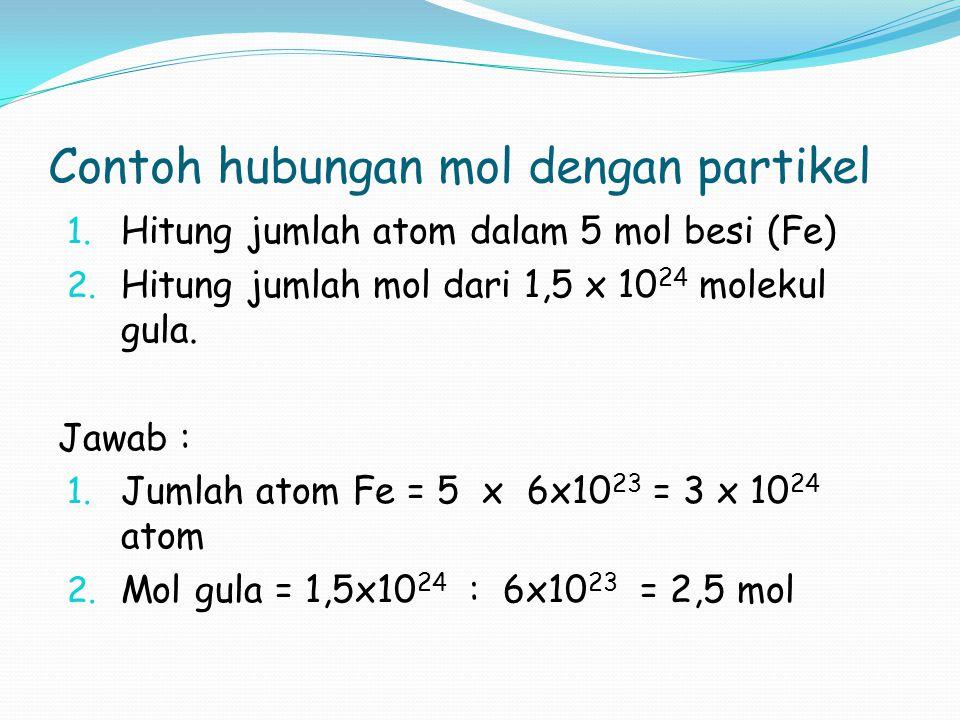 Contoh hubungan mol dengan partikel 1. Hitung jumlah atom dalam 5 mol besi (Fe) 2. Hitung jumlah mol dari 1,5 x 10 24 molekul gula. Jawab : 1. Jumlah