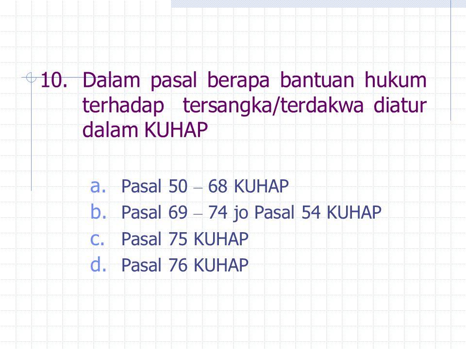 10.Dalam pasal berapa bantuan hukum terhadap tersangka/terdakwa diatur dalam KUHAP a. Pasal 50 – 68 KUHAP b. Pasal 69 – 74 jo Pasal 54 KUHAP c. Pasal