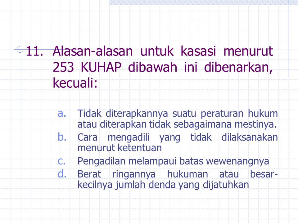 11.Alasan-alasan untuk kasasi menurut 253 KUHAP dibawah ini dibenarkan, kecuali: a. Tidak diterapkannya suatu peraturan hukum atau diterapkan tidak se