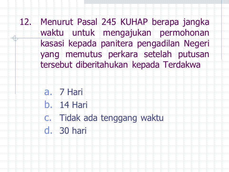 12.Menurut Pasal 245 KUHAP berapa jangka waktu untuk mengajukan permohonan kasasi kepada panitera pengadilan Negeri yang memutus perkara setelah putus