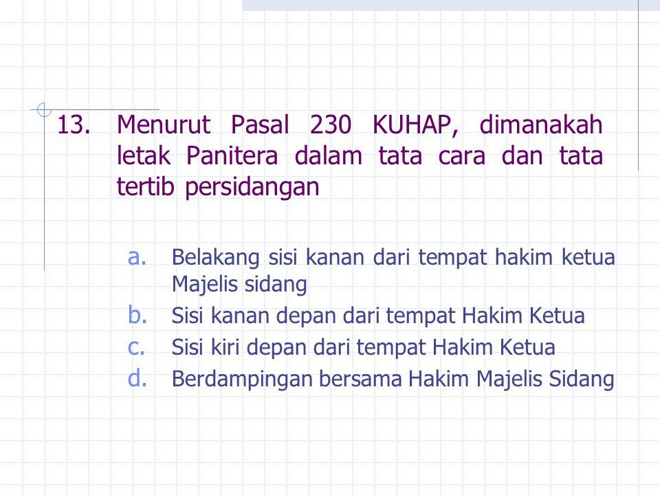 13.Menurut Pasal 230 KUHAP, dimanakah letak Panitera dalam tata cara dan tata tertib persidangan a. Belakang sisi kanan dari tempat hakim ketua Majeli