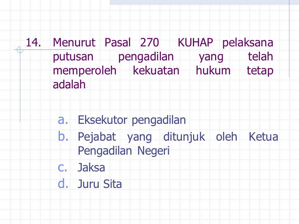 14.Menurut Pasal 270 KUHAP pelaksana putusan pengadilan yang telah memperoleh kekuatan hukum tetap adalah a. Eksekutor pengadilan b. Pejabat yang ditu