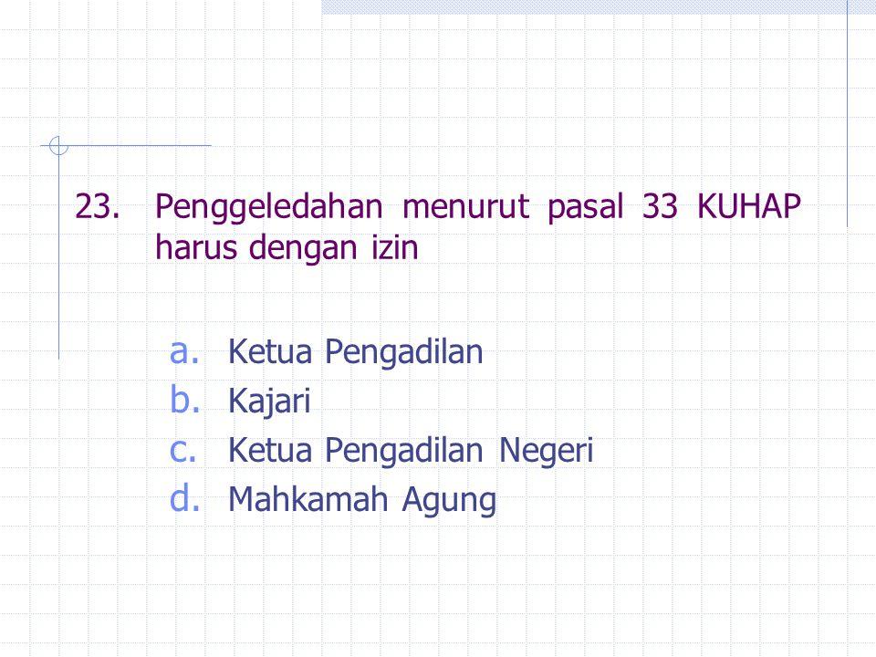 23. Penggeledahan menurut pasal 33 KUHAP harus dengan izin a. Ketua Pengadilan b. Kajari c. Ketua Pengadilan Negeri d. Mahkamah Agung