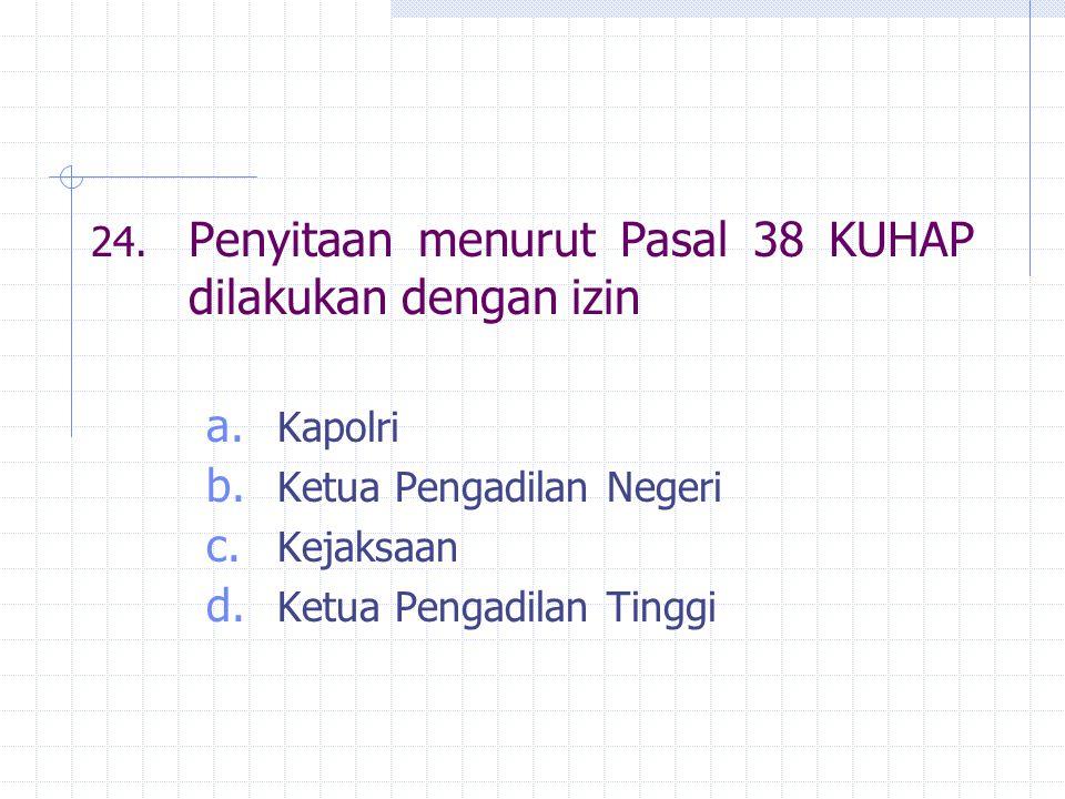 24. Penyitaan menurut Pasal 38 KUHAP dilakukan dengan izin a. Kapolri b. Ketua Pengadilan Negeri c. Kejaksaan d. Ketua Pengadilan Tinggi