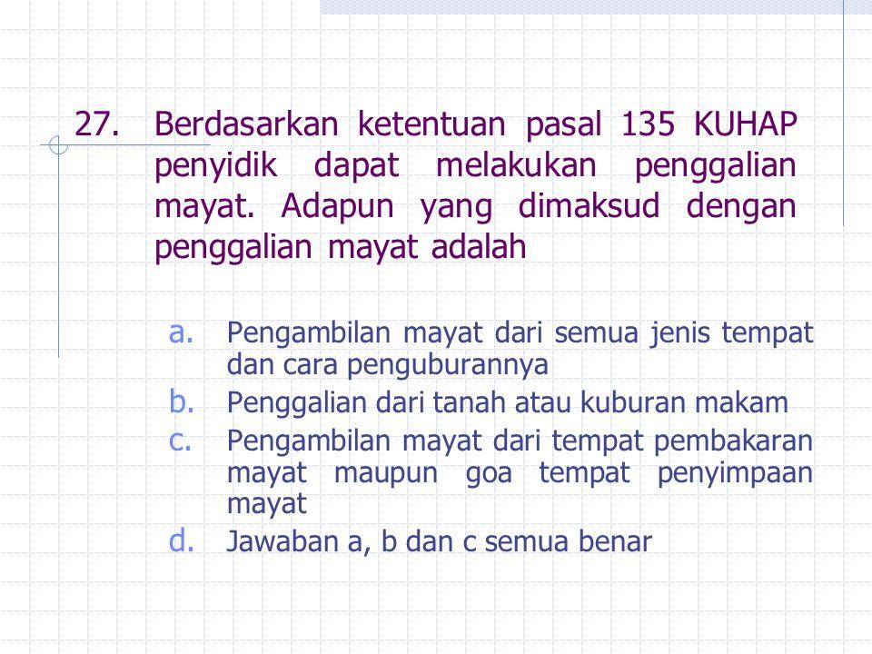 27.Berdasarkan ketentuan pasal 135 KUHAP penyidik dapat melakukan penggalian mayat. Adapun yang dimaksud dengan penggalian mayat adalah a. Pengambilan