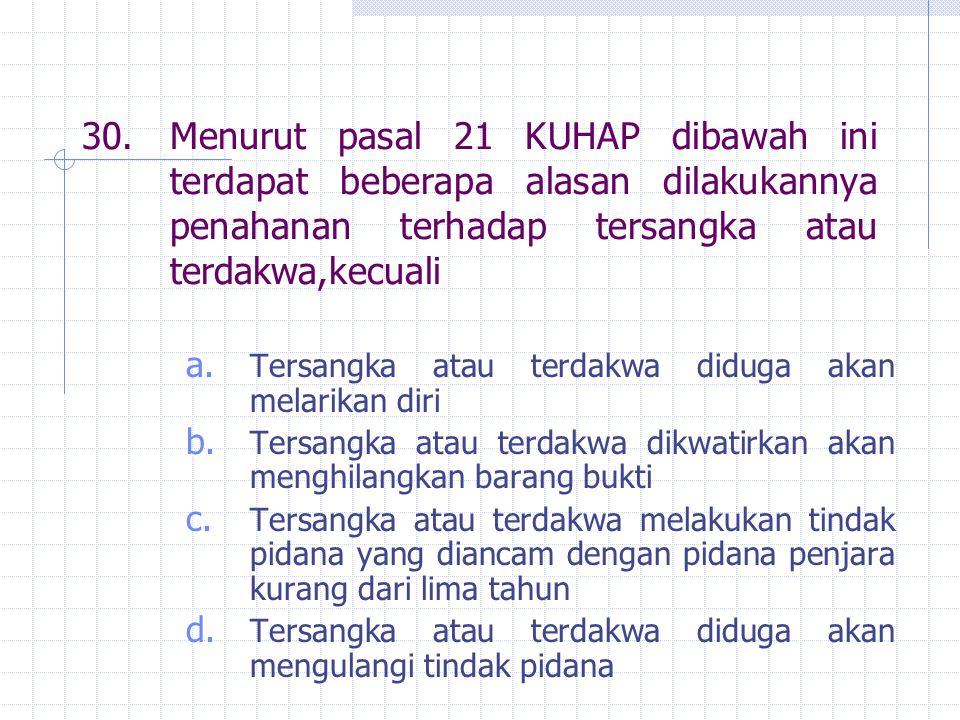 30.Menurut pasal 21 KUHAP dibawah ini terdapat beberapa alasan dilakukannya penahanan terhadap tersangka atau terdakwa,kecuali a. Tersangka atau terda