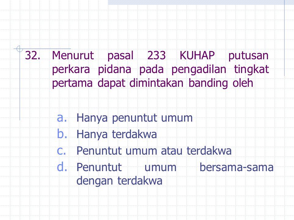 32.Menurut pasal 233 KUHAP putusan perkara pidana pada pengadilan tingkat pertama dapat dimintakan banding oleh a. Hanya penuntut umum b. Hanya terdak