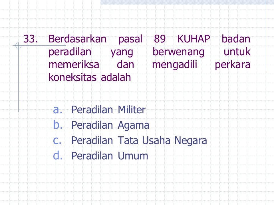 33.Berdasarkan pasal 89 KUHAP badan peradilan yang berwenang untuk memeriksa dan mengadili perkara koneksitas adalah a. Peradilan Militer b. Peradilan