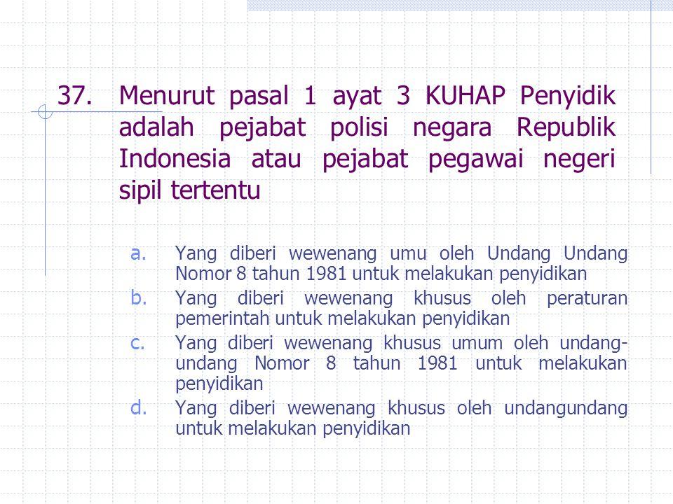 37.Menurut pasal 1 ayat 3 KUHAP Penyidik adalah pejabat polisi negara Republik Indonesia atau pejabat pegawai negeri sipil tertentu a. Yang diberi wew
