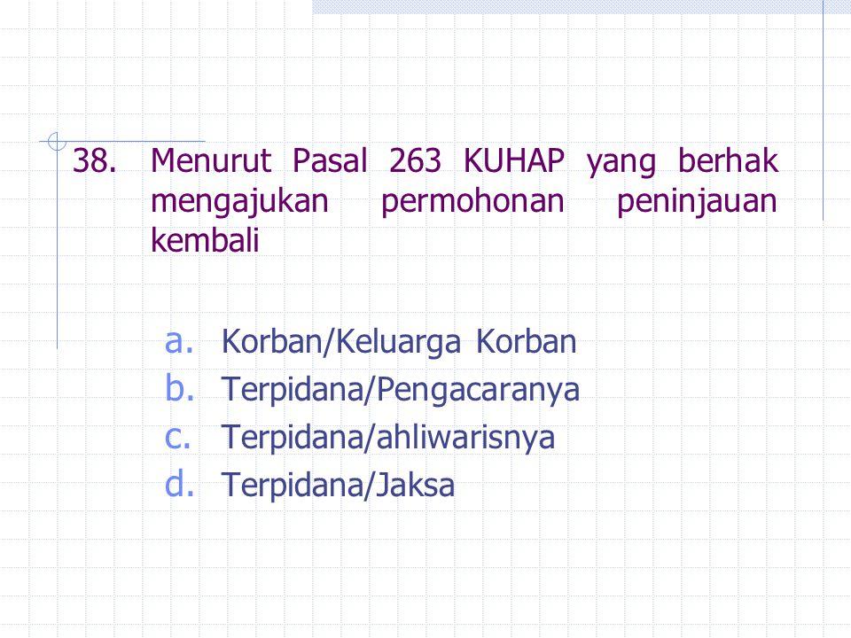 38.Menurut Pasal 263 KUHAP yang berhak mengajukan permohonan peninjauan kembali a. Korban/Keluarga Korban b. Terpidana/Pengacaranya c. Terpidana/ahliw