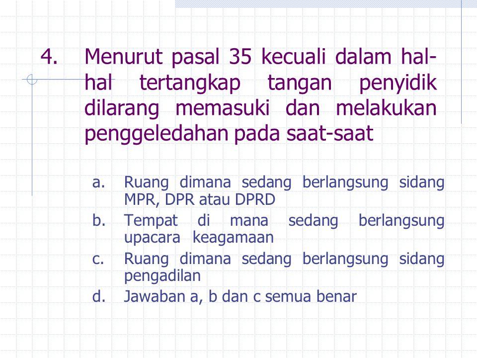4.Menurut pasal 35 kecuali dalam hal- hal tertangkap tangan penyidik dilarang memasuki dan melakukan penggeledahan pada saat-saat a. Ruang dimana seda