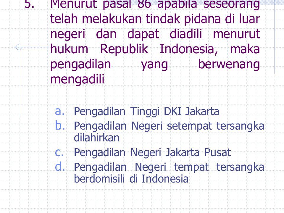 5.Menurut pasal 86 apabila seseorang telah melakukan tindak pidana di luar negeri dan dapat diadili menurut hukum Republik Indonesia, maka pengadilan