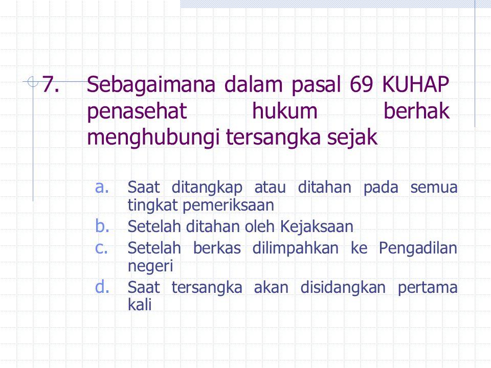 7.Sebagaimana dalam pasal 69 KUHAP penasehat hukum berhak menghubungi tersangka sejak a. Saat ditangkap atau ditahan pada semua tingkat pemeriksaan b.