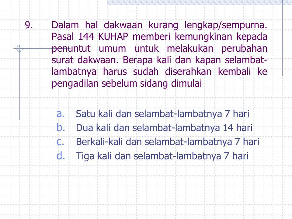 9.Dalam hal dakwaan kurang lengkap/sempurna. Pasal 144 KUHAP memberi kemungkinan kepada penuntut umum untuk melakukan perubahan surat dakwaan. Berapa
