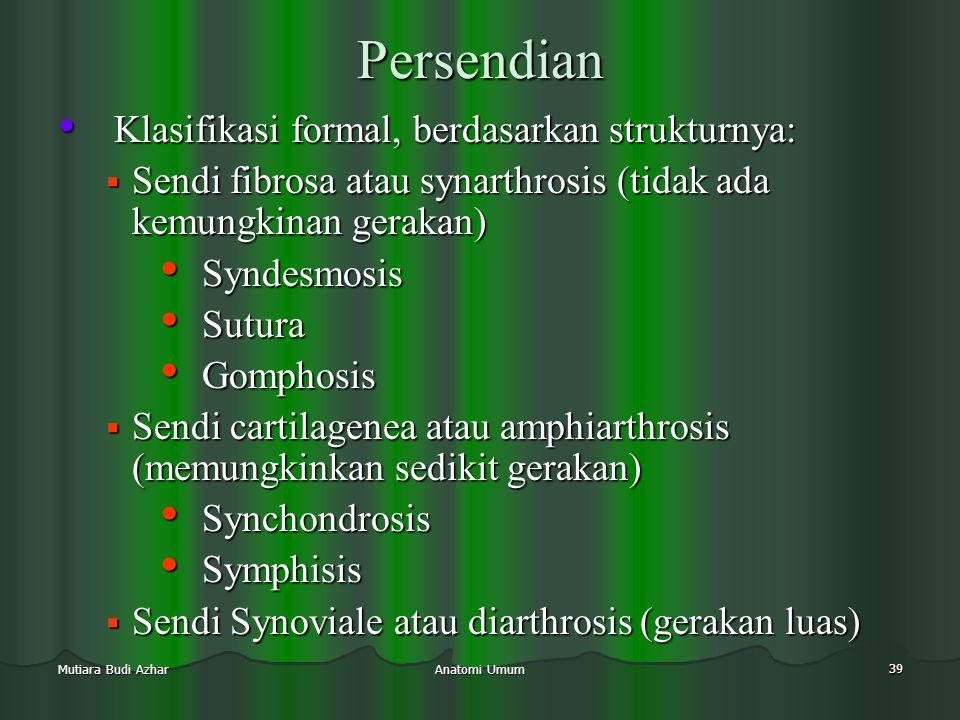 Anatomi Umum 39 Mutiara Budi Azhar Persendian • Klasifikasi formal, berdasarkan strukturnya:  Sendi fibrosa atau synarthrosis (tidak ada kemungkinan