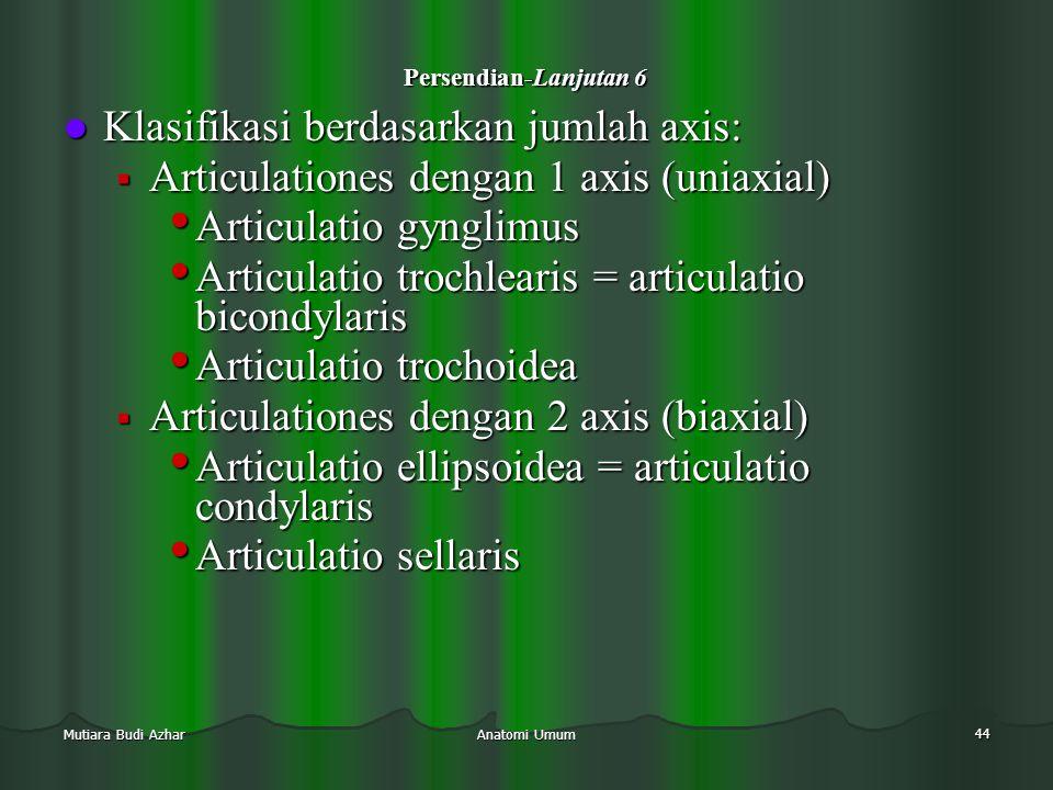 Anatomi Umum 44 Mutiara Budi Azhar Persendian-Lanjutan 6  Klasifikasi berdasarkan jumlah axis:  Articulationes dengan 1 axis (uniaxial) • Articulati