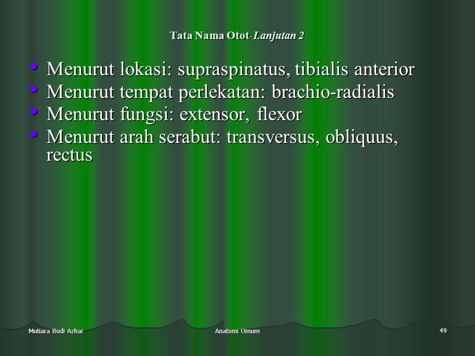 Anatomi Umum 49 Mutiara Budi Azhar Tata Nama Otot-Lanjutan 2 • Menurut lokasi: supraspinatus, tibialis anterior • Menurut tempat perlekatan: brachio-r