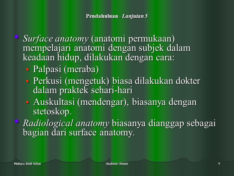 Anatomi Umum 7 Mutiara Budi Azhar Pendahuluan - Lanjutan 6  Anatomi bisa dipelajari:  Per-regio (anatomi topografi): 1.
