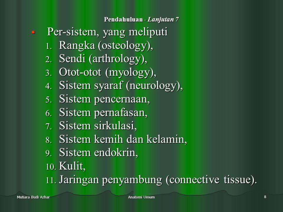 Anatomi Umum 8 Mutiara Budi Azhar Pendahuluan - Lanjutan 7  Per-sistem, yang meliputi 1. Rangka (osteology), 2. Sendi (arthrology), 3. Otot-otot (myo
