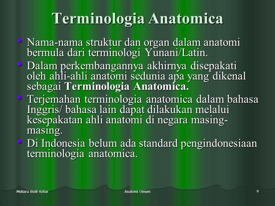Anatomi Umum 9 Mutiara Budi Azhar Terminologia Anatomica • Nama-nama struktur dan organ dalam anatomi bermula dari terminologi Yunani/Latin. • Dalam p