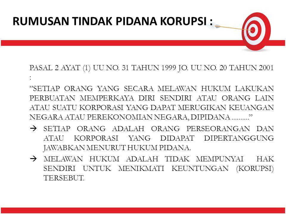 "RUMUSAN TINDAK PIDANA KORUPSI : PASAL 2 AYAT (1) UU NO. 31 TAHUN 1999 JO. UU NO. 20 TAHUN 2001 : ""SETIAP ORANG YANG SECARA MELAWAN HUKUM LAKUKAN PERBU"