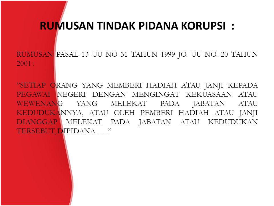 """RUMUSAN TINDAK PIDANA KORUPSI : RUMUSAN PASAL 13 UU NO 31 TAHUN 1999 JO. UU NO. 20 TAHUN 2001 : """"SETIAP ORANG YANG MEMBERI HADIAH ATAU JANJI KEPADA PE"""