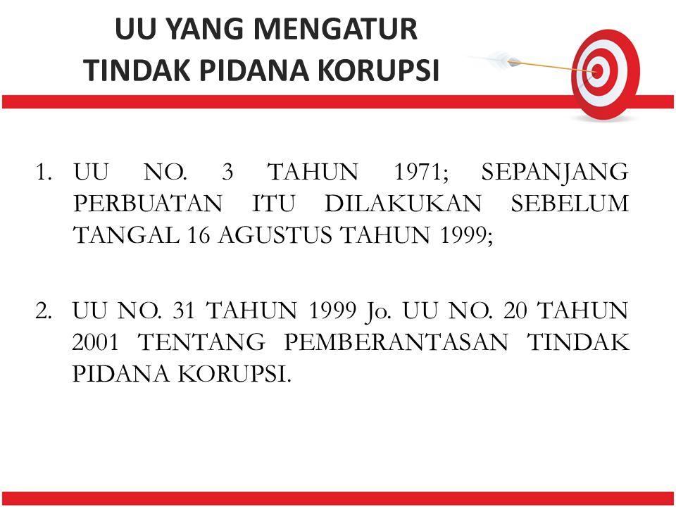 UU YANG MENGATUR TINDAK PIDANA KORUPSI 1.UU NO. 3 TAHUN 1971; SEPANJANG PERBUATAN ITU DILAKUKAN SEBELUM TANGAL 16 AGUSTUS TAHUN 1999; 2.UU NO. 31 TAHU