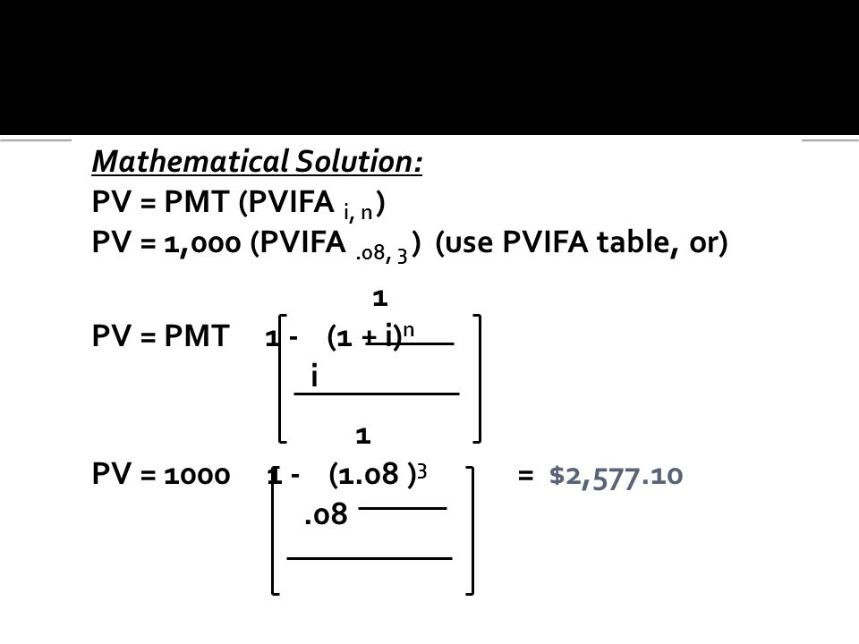 Mathematical Solution: PV = PMT (PVIFA i, n ) PV = 1,000 (PVIFA.08, 3 ) (use PVIFA table, or) 1 PV = PMT 1 - (1 + i) n i 1 PV = 1000 1 - (1.08 ) 3 = $
