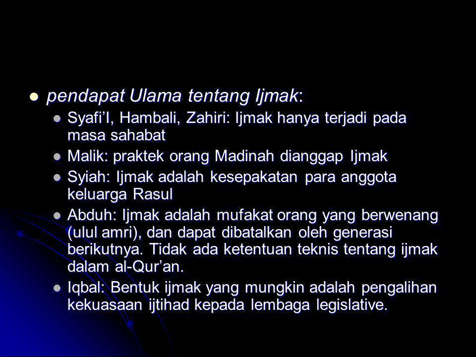  pendapat Ulama tentang Ijmak:  Syafi'I, Hambali, Zahiri: Ijmak hanya terjadi pada masa sahabat  Malik: praktek orang Madinah dianggap Ijmak  Syia