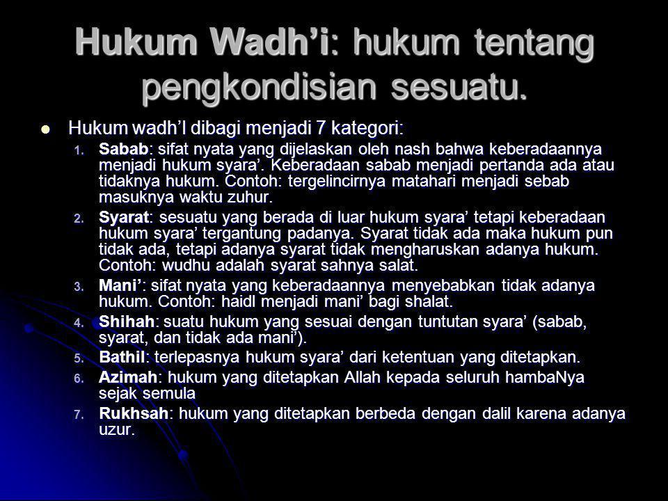 Hukum Wadh'i: hukum tentang pengkondisian sesuatu.  Hukum wadh'I dibagi menjadi 7 kategori: 1. Sabab: sifat nyata yang dijelaskan oleh nash bahwa keb
